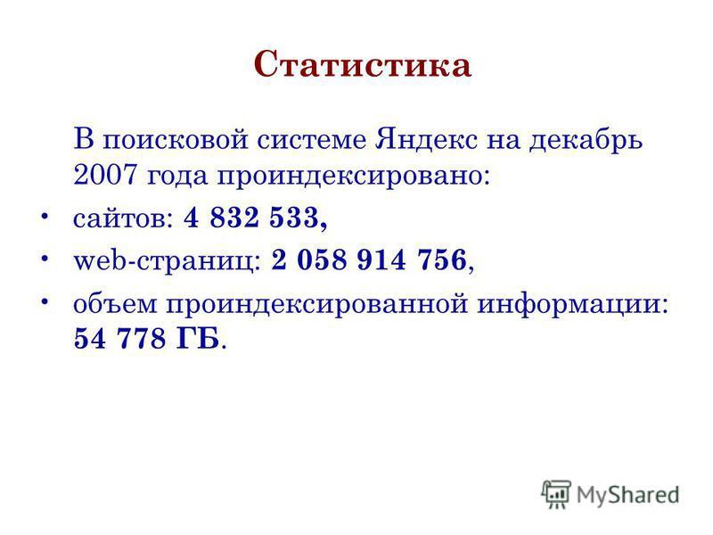 Статистика В поисковой системе Яндекс на декабрь 2007 года проиндексировано: сайтов: 4 832 533, web-страниц: 2 058 914 756, объем проиндексированной информации: 54 778 ГБ.