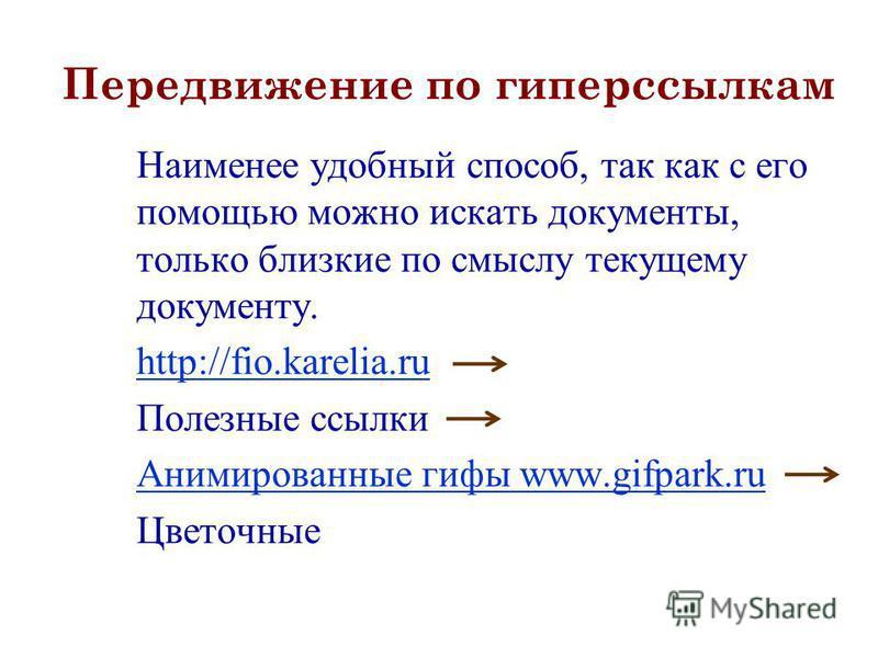 Передвижение по гиперссылкам Наименее удобный способ, так как с его помощью можно искать документы, только близкие по смыслу текущему документу. http://fio.karelia.ru Полезные ссылки Анимированные гифы www.gifpark.ru Цветочные