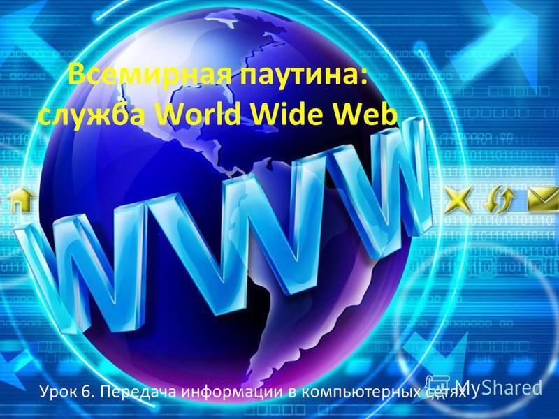 Всемирная паутина: служба World Wide Web Урок 6. Передача информации в компьютерных сетях