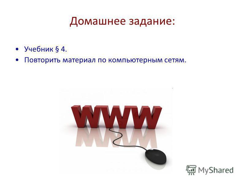 Домашнее задание: Учебник § 4. Повторить материал по компьютерным сетям.