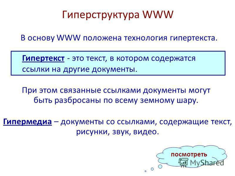 Гиперструктура WWW В основу WWW положена технология гипертекста. Гипертекст - это текст, в котором содержатся ссылки на другие документы. При этом связанные ссылками документы могут быть разбросаны по всему земному шару. Гипермедиа – документы со ссы