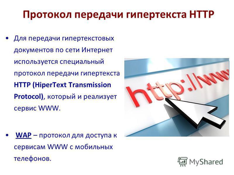 Протокол передачи гипертекста HTTP Для передачи гипертекстовых документов по сети Интернет используется специальный протокол передачи гипертекста HTTP (HiperText Transmission Protocol), который и реализует сервис WWW. WAP – протокол для доступа к сер