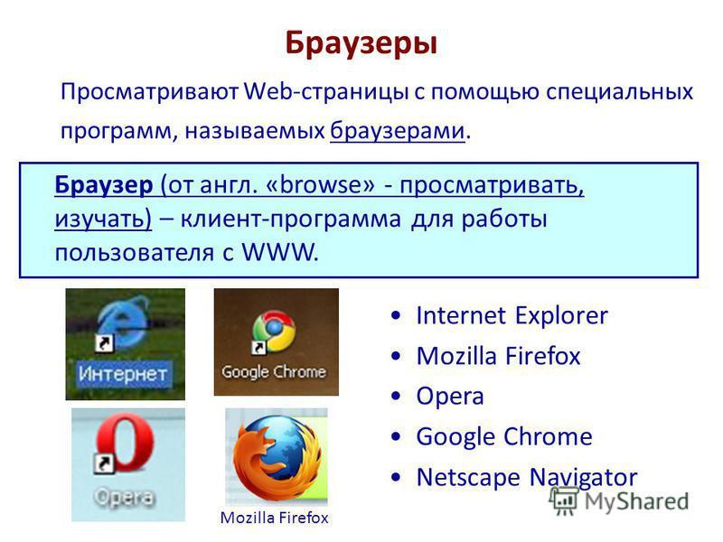 Браузеры Просматривают Web-страницы с помощью специальных программ, называемых браузерами. Браузер (от англ. «browse» - просматривать, изучать) – клиент-программа для работы пользователя с WWW. Internet Explorer Mozilla Firefox Opera Google Chrome Ne