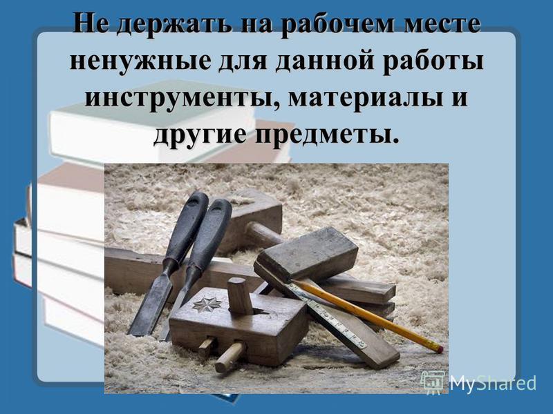 Не держать на рабочем месте ненужные для данной работы инструменты, материалы и другие предметы.