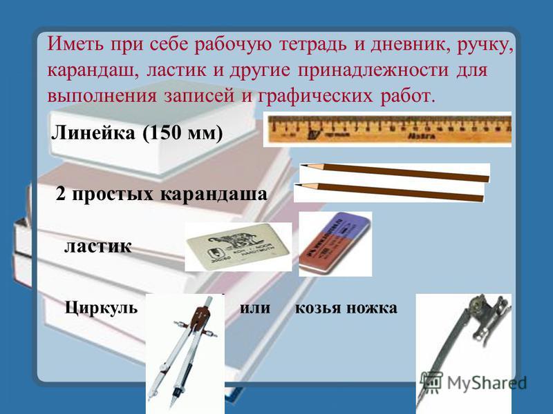 Иметь при себе рабочую тетрадь и дневник, ручку, карандаш, ластик и другие принадлежности для выполнения записей и графических работ. Линейка (150 мм) 2 простых карандаша ластик Циркуль или козья ножка
