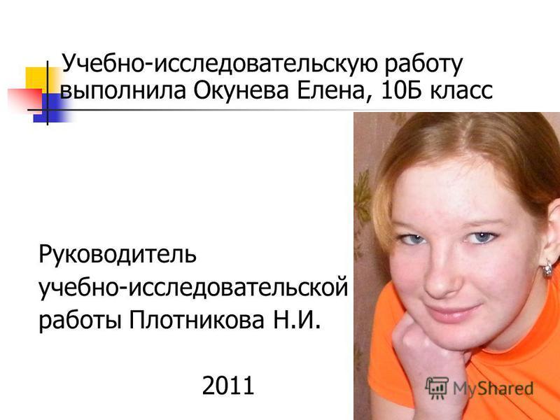 Учебно-исследовательскую работу выполнила Окунева Елена, 10Б класс Руководитель учебно-исследовательской работы Плотникова Н.И. 2011