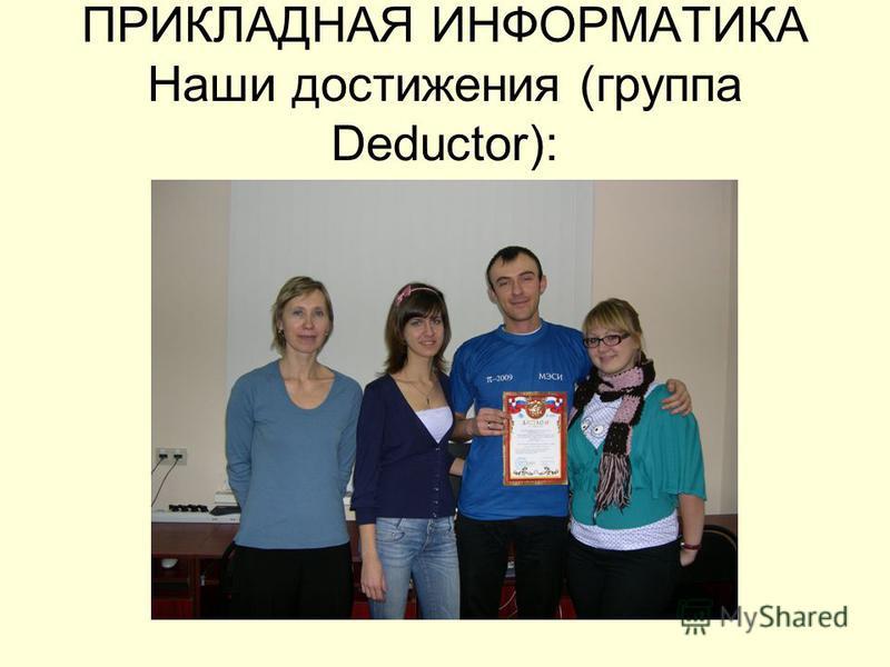 ПРИКЛАДНАЯ ИНФОРМАТИКА Наши достижения (группа Deductor):