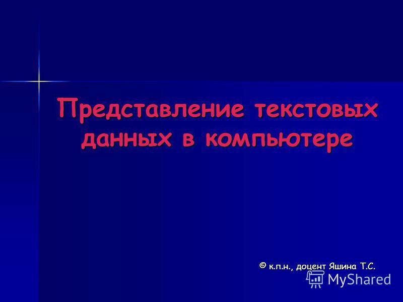 Представление текстовых данных в компьютере © к.п.н., доцент Яшина Т.С.