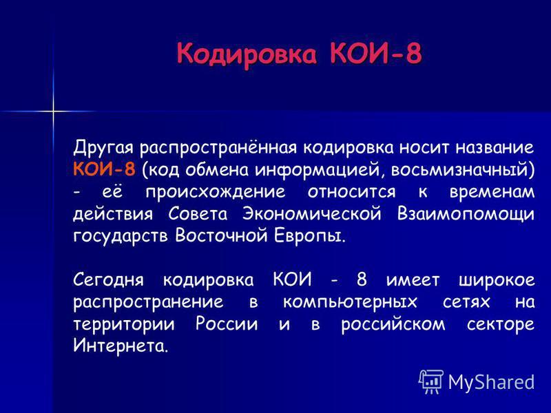 Кодировка КОИ-8 Другая распространённая кодировка носит название КОИ-8 (код обмена информацией, восьмизначный) - её происхождение относится к временам действия Совета Экономической Взаимопомощи государств Восточной Европы. Сегодня кодировка КОИ - 8 и