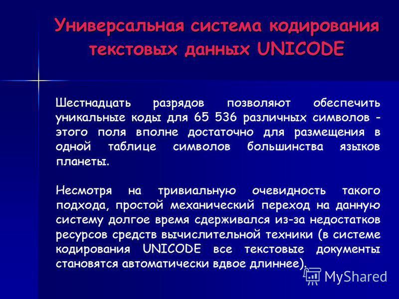Универсальная система кодирования текстовых данных UNICODE Шестнадцать разрядов позволяют обеспечить уникальные коды для 65 536 различных символов - этого поля вполне достаточно для размещения в одной таблице символов большинства языков планеты. Несм