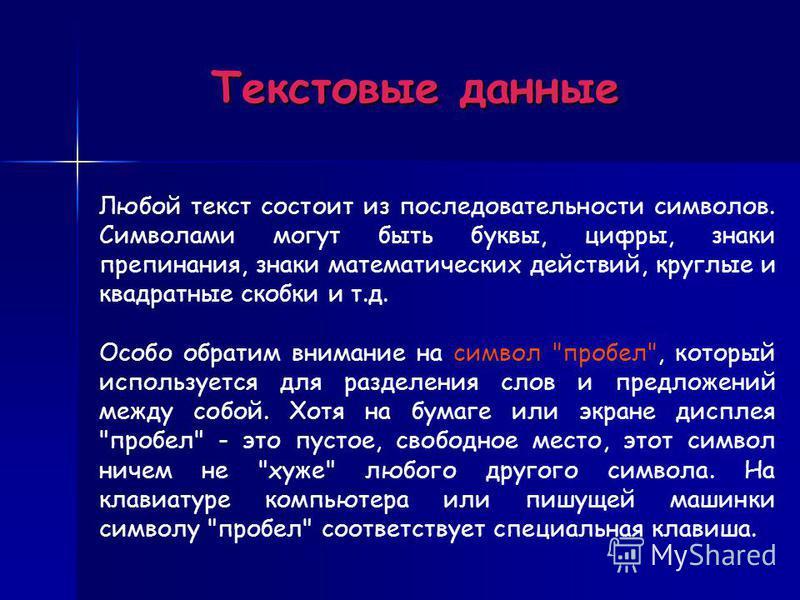 Текстовые данные Любой текст состоит из последовательности символов. Символами могут быть буквы, цифры, знаки препинания, знаки математических действий, круглые и квадратные скобки и т.д. Особо обратим внимание на символ
