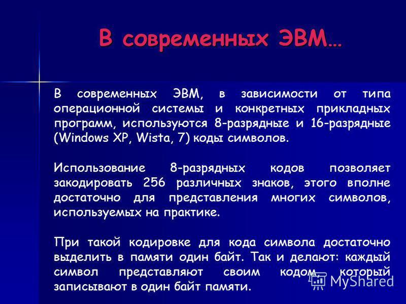 В современных ЭВМ… В современных ЭВМ, в зависимости от типа операционной системы и конкретных прикладных программ, используются 8-разрядные и 16-разрядные (Windows XP, Wista, 7) коды символов. Использование 8-разрядных кодов позволяет закодировать 25