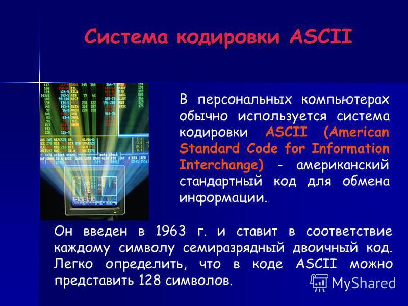Система кодировки ASCII В персональных компьютерах обычно используется система кодировки ASCII (American Standard Code for Information Interchange) - американский стандартный код для обмена информации. Он введен в 1963 г. и ставит в соответствие кажд