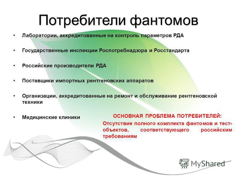 Потребители фантомов Лаборатории, аккредитованные на контроль параметров РДА Государственные инспекции Роспотребнадзора и Росстандарта Российские производители РДА Поставщики импортных рентгеновских аппаратов Организации, аккредитованные на ремонт и
