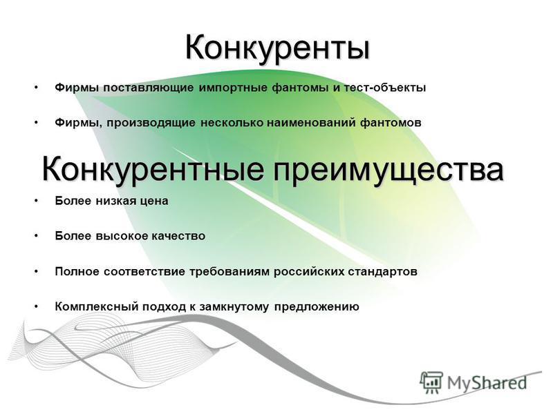 Конкуренты Фирмы поставляющие импортные фантомы и тест-объекты Фирмы, производящие несколько наименований фантомов Конкурентные преимущества Более низкая цена Более высокое качество Полное соответствие требованиям российских стандартов Комплексный по