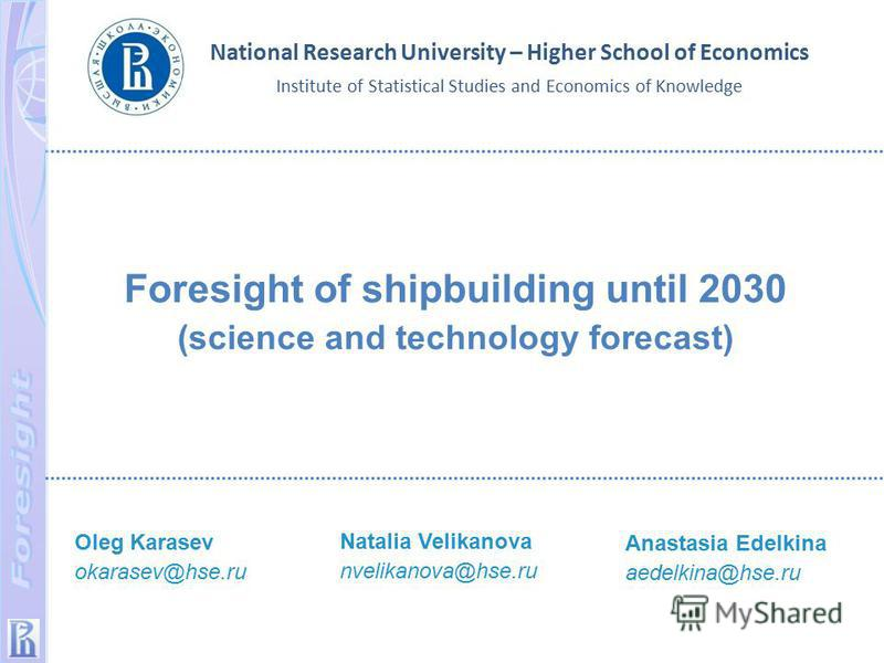 Foresight of shipbuilding until 2030 (science and technology forecast) National Research University – Higher School of Economics Institute of Statistical Studies and Economics of Knowledge Oleg Karasev okarasev@hse.ru Natalia Velikanova nvelikanova@h