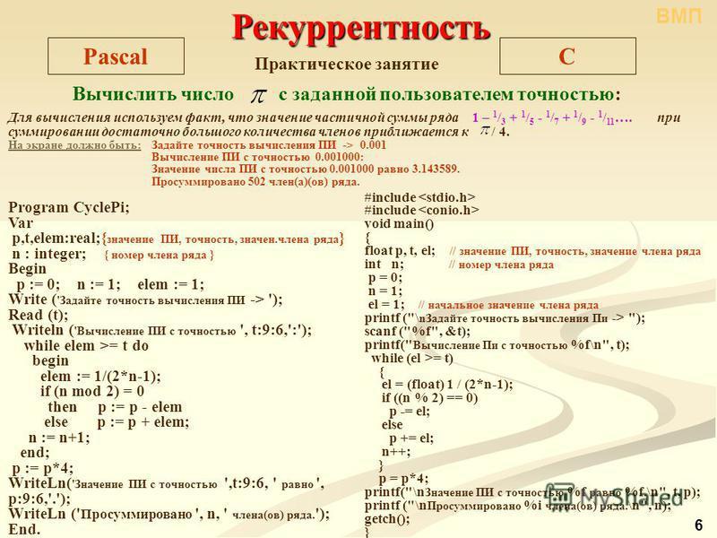 CPascal Практическое занятие Вычислить число с заданной пользователем точностью: Program CyclePi; Var p,t,elem:real;{ значение ПИ, точность, значен.члена ряда } n : integer; { номер члена ряда } Begin p := 0; n := 1; elem := 1; Write ( 'Задайте точно