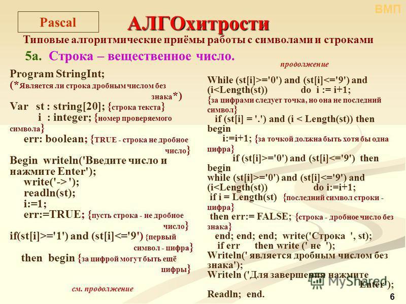 6 АЛГОхитрости Типовые алгоритмические приёмы работы с символами и строками 5 а. Строка – вещественное число. Pascal Program StringInt; (* Является ли строка дробным числом без знака *) Var st : string[20]; { строка текста } i : integer; { номер пров