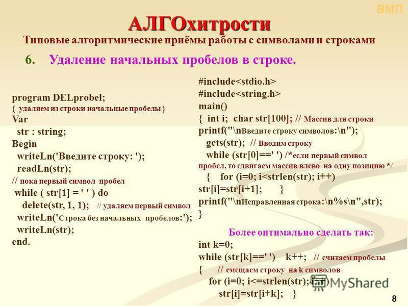 8 АЛГОхитрости Типовые алгоритмические приёмы работы с символами и строками 6. Удаление начальных пробелов в строке. program DELprobel; { удаляем из строки начальные пробелы } Var str : string; Begin writeLn('Введите строку: '); readLn(str); // пока