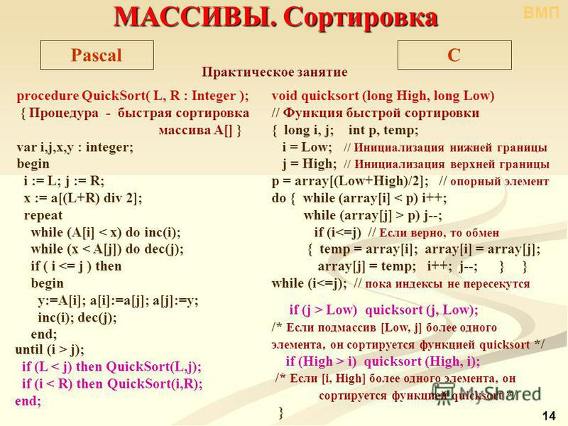 procedure QuickSort( L, R : Integer ); { Процедура - быстрая сортировка массива A[] } var i,j,x,y : integer; begin i := L; j := R; x := a[(L+R) div 2]; repeat while (A[i] < x) do inc(i); while (x < A[j]) do dec(j); if ( i <= j ) then begin y:=A[i]; a