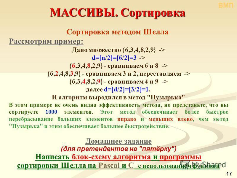 Рассмотрим пример: Дано множество {6,3,4,8,2,9} -> d=[n/2]=[6/2]=3 -> {6,3,4,8,2,9} - сравниваем 6 и 8 -> {6,2,4,8,3,9} - сравниваем 3 и 2, переставляем -> {6,3,4,8,2,9} - сравниваем 4 и 9 -> далее d=[d/2]=[3/2]=1. И алгоритм выродился в метод