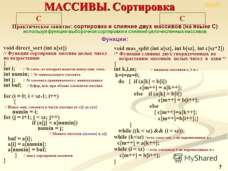 void mas_split (int a[sz], int b[sz], int c[sz*2]) /* Функция слияние двух упорядоченных по возрастанию массивов целых чисел в один */ { int k,i,m; // индексы массивов a, b и c k=i=m=0; do { if (a[k] < b[i]) c[m++] = a[k++]; else if (a[k] > b[i]) c[m