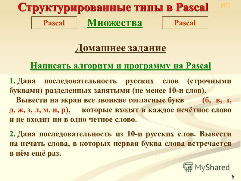 Структурированные типы в Pascal Pascal Множества Домашнее задание Написать алгоритм и программу на Pascal 1. Дана последовательность русских слов (строчными буквами) разделенных запятыми (не менее 10-и слов). Вывести на экран все звонкие согласные бу