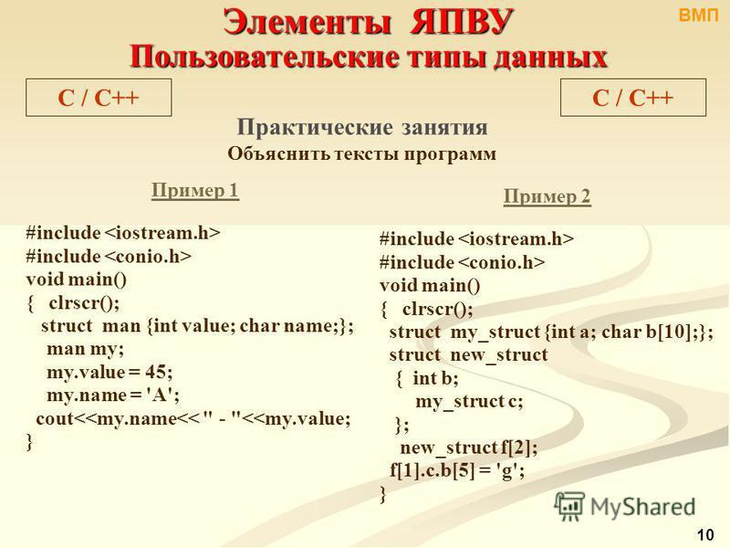 Элементы ЯПВУ Пользовательские типы данных C / С++ Практические занятия Объяснить тексты программ Пример 1 #include void main() { clrscr(); struct man {int value; char name;}; man my; my.value = 45; my.name = 'A'; cout<<my.name<<
