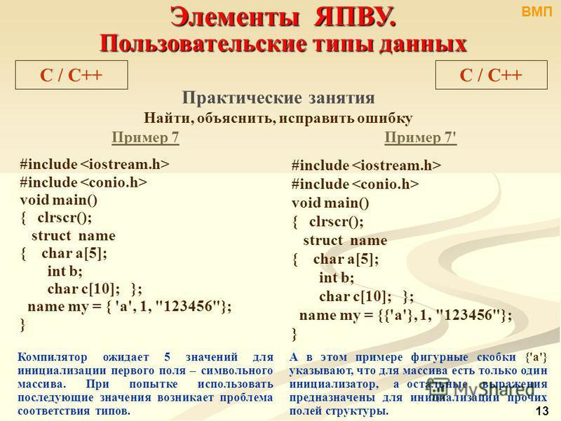 Элементы ЯПВУ. Пользовательские типы данных C / С++ Практические занятия Найти, объяснить, исправить ошибку Пример 7 #include void main() { clrscr(); struct name { char a[5]; int b; char c[10]; }; name my = { 'a', 1,