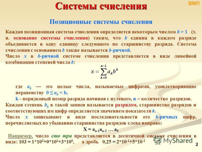 Системы счисления Позиционные системы счисления Каждая позиционная система счисления определяется некоторым числом b > 1 (т. н. основание системы счисления) таким, что b единиц в каждом разряде объединяется в одну единицу следующего по старшинству ра