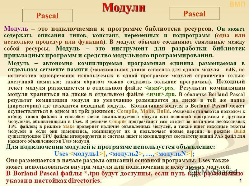 Модули Модули Pascal Модуль – это подключаемая к программе библиотека ресурсов. Он может содержать описания типов, констант, переменных и подпрограмм (одна или несколько процедур или функций). В модуле обычно соединяют связанные между собой ресурсы.