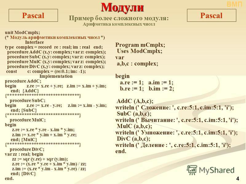 Модули Модули Pascal unit ModCmplx; (* Модуль арифметики комплексных чисел *) Interface type complex = record re : real; im : real end; procedure AddC (x,y: complex; var z: complex); procedure SubC (x,y: complex; var z: complex); procedure MulC (x,y: