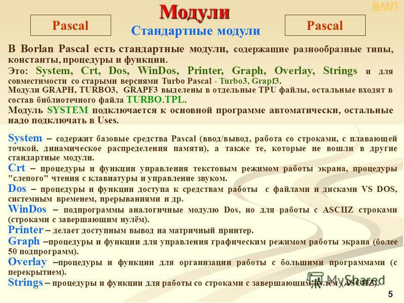 Модули Модули Pascal Стандартные модули В Borlan Pascal есть стандартные модули, содержащие разнообразные типы, константы, процедуры и функции. Это: System, Crt, Dos, WinDos, Printer, Graph, Overlay, Strings и для совместимости со старыми версиями Tu
