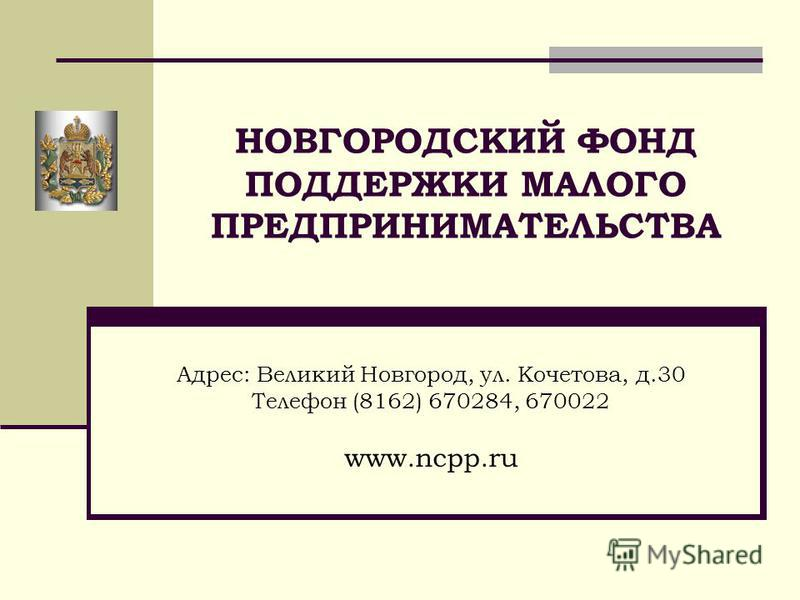 НОВГОРОДСКИЙ ФОНД ПОДДЕРЖКИ МАЛОГО ПРЕДПРИНИМАТЕЛЬСТВА Адрес: Великий Новгород, ул. Кочетова, д.30 Телефон (8162) 670284, 670022 www.ncpp.ru