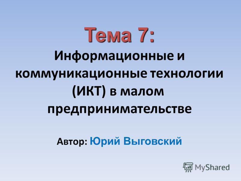 Тема 7: Тема 7: Информационные и коммуникационные технологии (ИКТ) в малом предпринимательстве Автор: Юрий Выговский