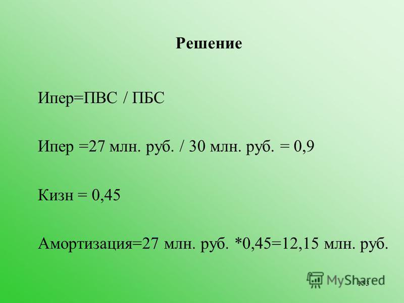 153 Решение Ипер=ПВС / ПБС Ипер =27 млн. руб. / 30 млн. руб. = 0,9 Кизн = 0,45 Амортизация=27 млн. руб. *0,45=12,15 млн. руб.