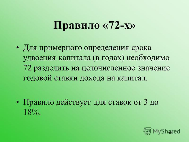 65 Правило «72-х» Для примерного определения срока удвоения капитала (в годах) необходимо 72 разделить на целочисленное значение годовой ставки дохода на капитал. Правило действует для ставок от 3 до 18%.