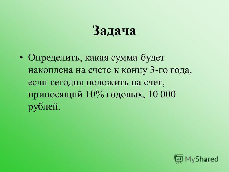66 Задача Определить, какая сумма будет накоплена на счете к концу 3-го года, если сегодня положить на счет, приносящий 10% годовых, 10 000 рублей.