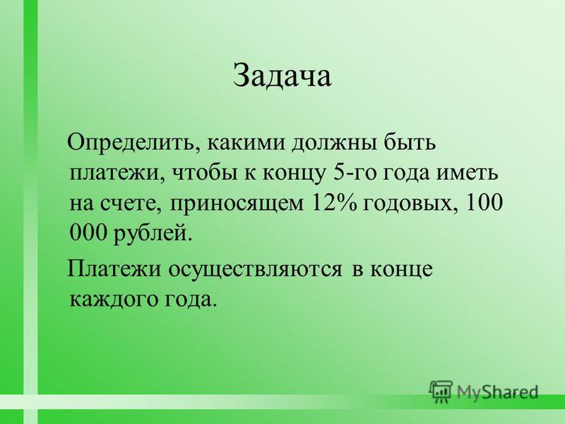 95 Задача Определить, какими должны быть платежи, чтобы к концу 5-го года иметь на счете, приносящем 12% годовых, 100 000 рублей. Платежи осуществляются в конце каждого года.