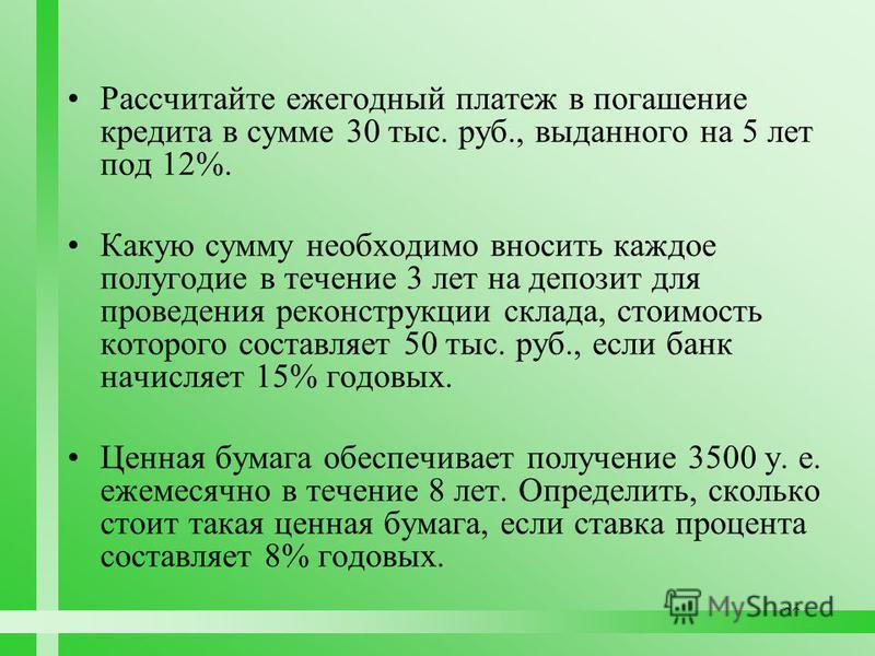 99 Рассчитайте ежегодный платеж в погашение кредита в сумме 30 тыс. руб., выданного на 5 лет под 12%. Какую сумму необходимо вносить каждое полугодие в течение 3 лет на депозит для проведения реконструкции склада, стоимость которого составляет 50 тыс