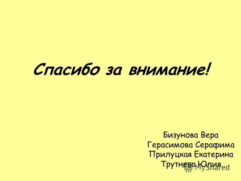 Спасибо за внимание! Бизунова Вера Герасимова Серафима Прилуцкая Екатерина Трутнева Юлия