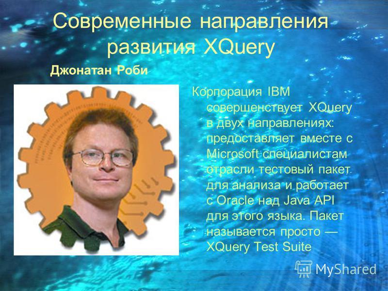 Современные направления развития XQuery Джонатан Роби Корпорация IBM совершенствует XQuery в двух направлениях: предоставляет вместе с Microsoft специалистам отрасли тестовый пакет для анализа и работает с Oracle над Java API для этого языка. Пакет н
