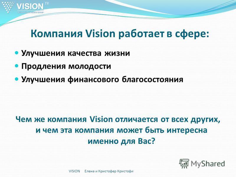 Компания Vision работает в сфере: Улучшения качества жизни Продления молодости Улучшения финансового благосостояния Чем же компания Vision отличается от всех других, и чем эта компания может быть интересна именно для Вас? VISION Елена и Кристофер Кри