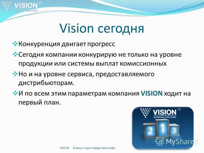 Vision сегодня Конкуренция двигает прогресс Сегодня компании конкурирую не только на уровне продукции или системы выплат комиссионных Но и на уровне сервиса, предоставляемого дистрибьюторам. И по всем этим параметрам компания VISION ходит на первый п