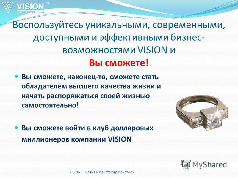Воспользуйтесь уникальными, современными, доступными и эффективными бизнес- возможностями VISION и Вы сможете! Вы сможете, наконец-то, сможете стать обладателем высшего качества жизни и начать распоряжаться своей жизнью самостоятельно! Вы сможете вой