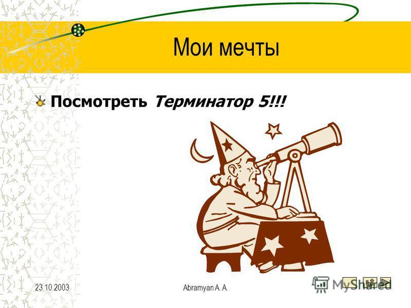 23.10.2003Abramyan A. A. Мои мечты Посмотреть Терминатор 5!!!