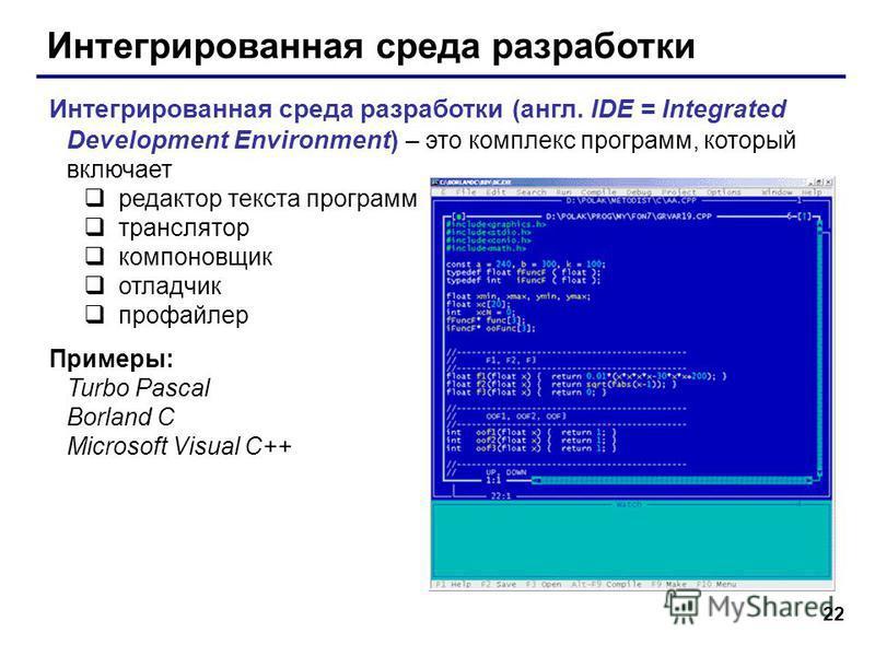 22 Интегрированная среда разработки Интегрированная среда разработки (англ. IDE = Integrated Development Environment) – это комплекс программ, который включает редактор текста программ транслятор компоновщик отладчик профайлер Примеры: Turbo Pascal B