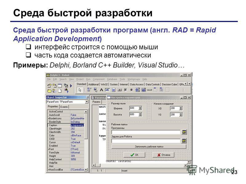 23 Среда быстрой разработки Среда быстрой разработки программ (англ. RAD = Rapid Application Development) интерфейс строится с помощью мыши часть кода создается автоматически Примеры: Delphi, Borland C++ Builder, Visual Studio…