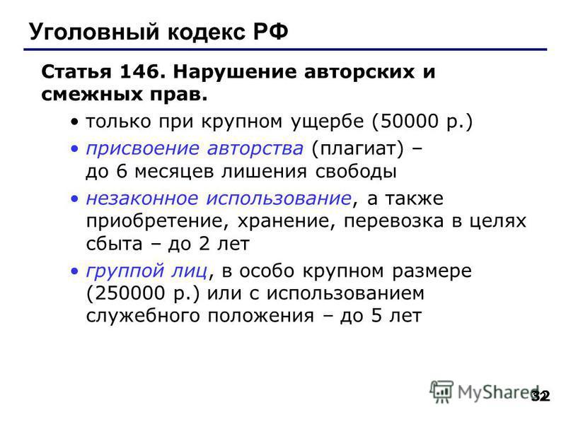 32 Уголовный кодекс РФ Статья 146. Нарушение авторских и смежных прав. только при крупном ущербе (50000 р.) присвоение авторства (плагиат) – до 6 месяцев лишения свободы незаконное использование, а также приобретение, хранение, перевозка в целях сбыт