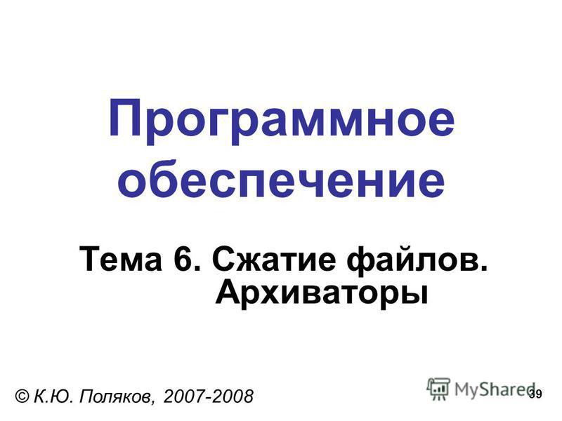 39 Программное обеспечение Тема 6. Сжатие файлов. Архиваторы © К.Ю. Поляков, 2007-2008